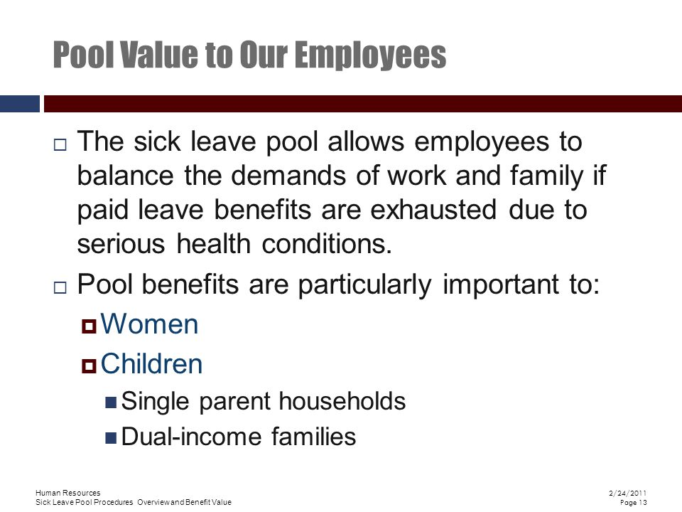 Human Resources Sick Leave Pool Procedures Overview and Benefit Value 2/24/2011 Page 13  The sick leave pool allows employees to balance the demands of work and family if paid leave benefits are exhausted due to serious health conditions.