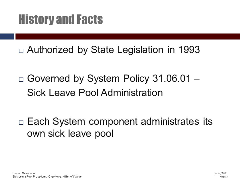 Human Resources Sick Leave Pool Procedures Overview and Benefit Value 2/24/2011 Page 3 History and Facts  Authorized by State Legislation in 1993  Governed by System Policy 31.06.01 – Sick Leave Pool Administration  Each System component administrates its own sick leave pool