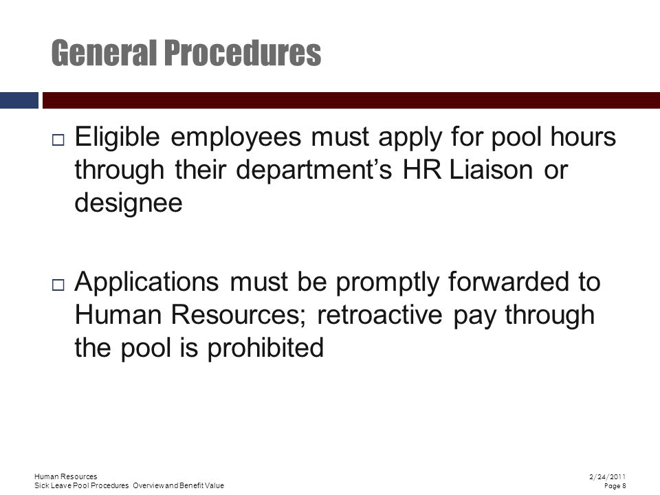 Human Resources Sick Leave Pool Procedures Overview and Benefit Value 2/24/2011 Page 8 General Procedures  Eligible employees must apply for pool hours through their department's HR Liaison or designee  Applications must be promptly forwarded to Human Resources; retroactive pay through the pool is prohibited