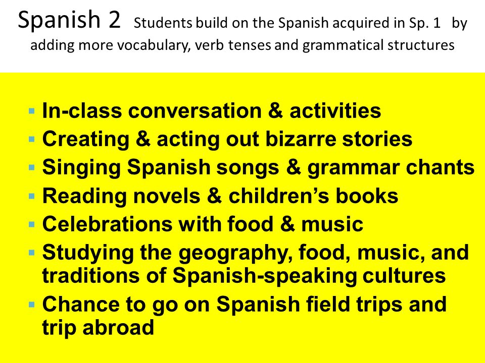 Spanish 1 & French I Students will practice Spanish by:  In-class conversation & activities  Creating & acting out silly stories  Singing Spanish or French songs & grammar chants  Reading Spanish or French stories & books  Studying the geography, food, music, and traditions of Spanish or French-speaking cultures