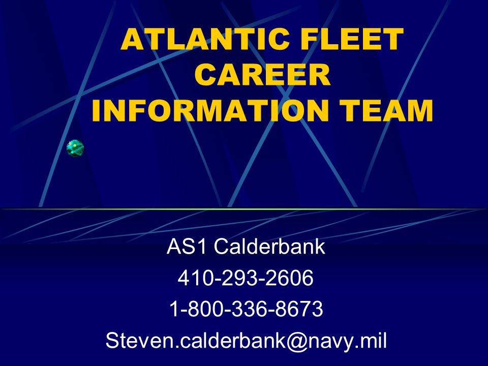 ATLANTIC FLEET CAREER INFORMATION TEAM AS1 Calderbank 410-293-2606 1-800-336-8673 Steven.calderbank@navy.mil