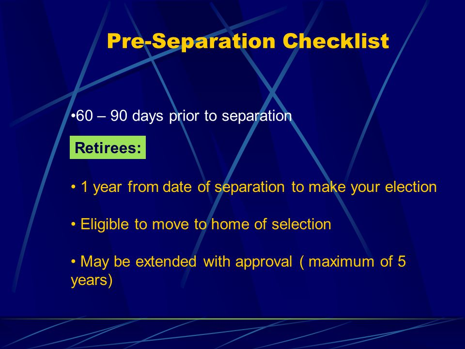 Pre-Separation Checklist 60 – 90 days prior to separation Retirees: 1 year from date of separation to make your election Eligible to move to home of selection May be extended with approval ( maximum of 5 years)
