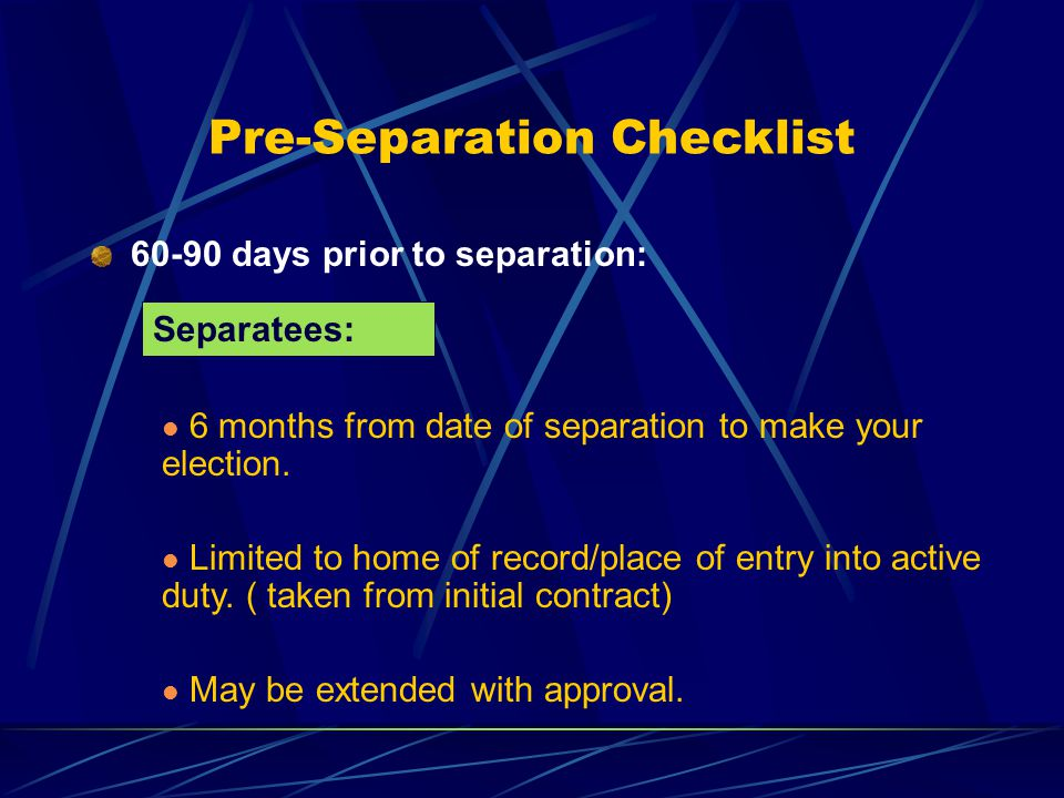 Pre-Separation Checklist 6 months from date of separation to make your election.