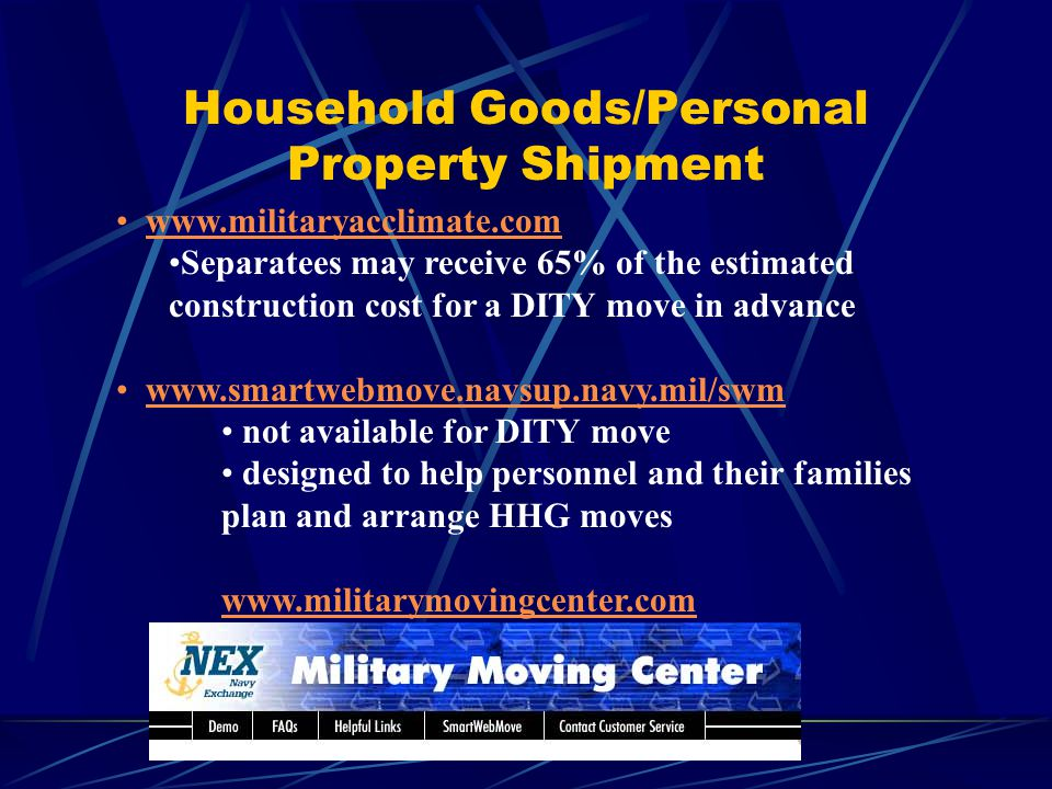 Household Goods/Personal Property Shipment www.militaryacclimate.com Separatees may receive 65% of the estimated construction cost for a DITY move in advance www.smartwebmove.navsup.navy.mil/swm not available for DITY move designed to help personnel and their families plan and arrange HHG moves www.militarymovingcenter.com