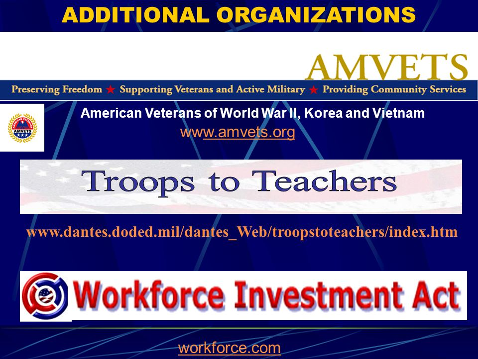 www.dantes.doded.mil/dantes_Web/troopstoteachers/index.htm ADDITIONAL ORGANIZATIONS workforce.com American Veterans of World War II, Korea and Vietnam www.amvets.orgw.amvets.org