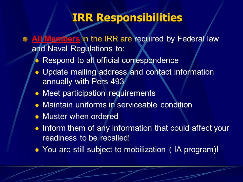 IRR Responsibilities All Members in the IRR are required by Federal law and Naval Regulations to: Respond to all official correspondence Update mailing address and contact information annually with Pers 493 Meet participation requirements Maintain uniforms in serviceable condition Muster when ordered Inform them of any information that could affect your readiness to be recalled.