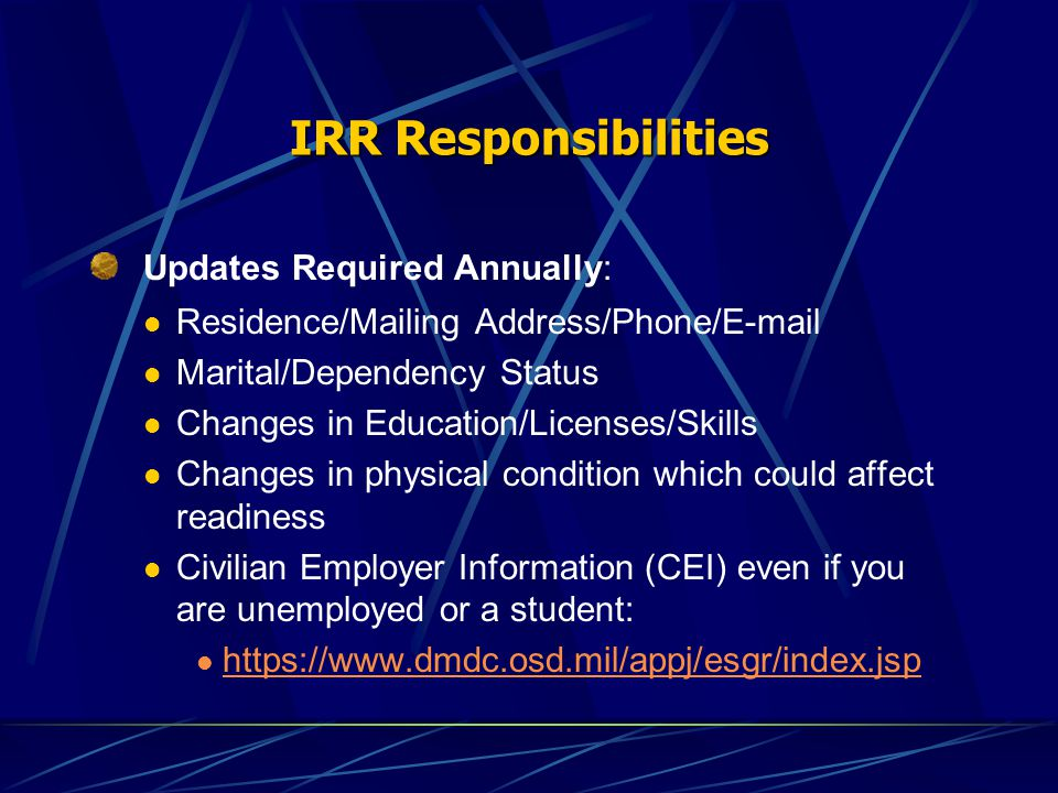 IRR Responsibilities Updates Required Annually: Residence/Mailing Address/Phone/E-mail Marital/Dependency Status Changes in Education/Licenses/Skills Changes in physical condition which could affect readiness Civilian Employer Information (CEI) even if you are unemployed or a student: https://www.dmdc.osd.mil/appj/esgr/index.jsp