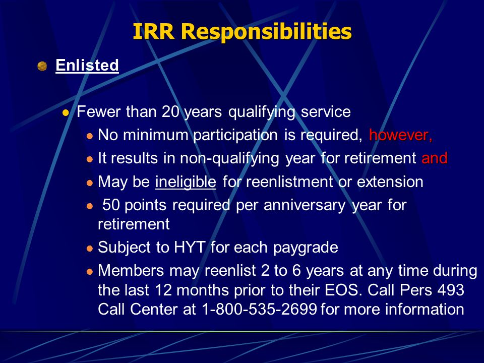 IRR Responsibilities Enlisted Fewer than 20 years qualifying service however, No minimum participation is required, however, and It results in non-qualifying year for retirement and May be ineligible for reenlistment or extension 50 points required per anniversary year for retirement Subject to HYT for each paygrade Members may reenlist 2 to 6 years at any time during the last 12 months prior to their EOS.