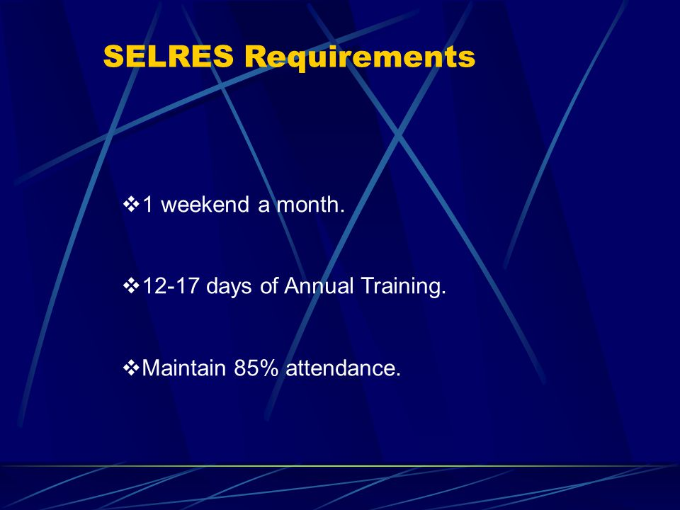 SELRES Requirements  1 weekend a month.  12-17 days of Annual Training.
