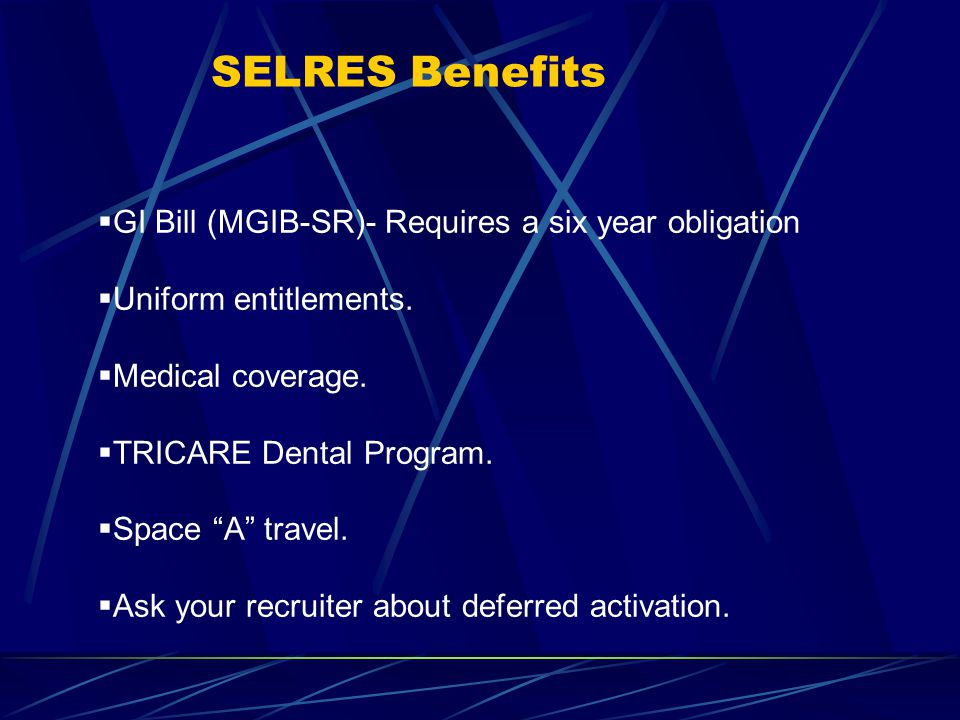 SELRES Benefits  GI Bill (MGIB-SR)- Requires a six year obligation  Uniform entitlements.