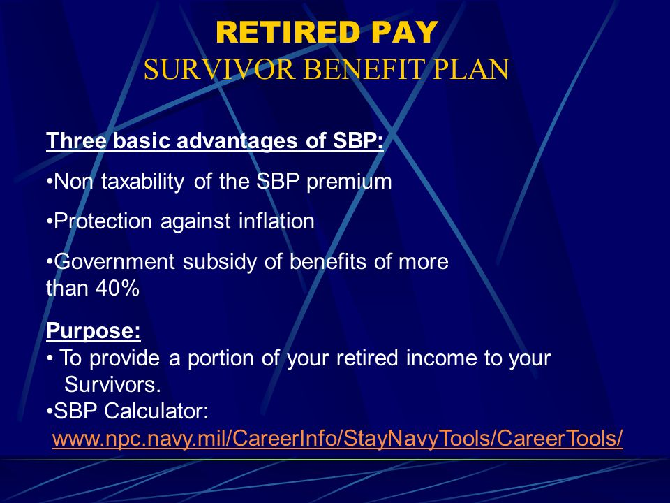 RETIRED PAY SURVIVOR BENEFIT PLAN Three basic advantages of SBP: Non taxability of the SBP premium Protection against inflation Government subsidy of benefits of more than 40% Purpose: To provide a portion of your retired income to your Survivors.