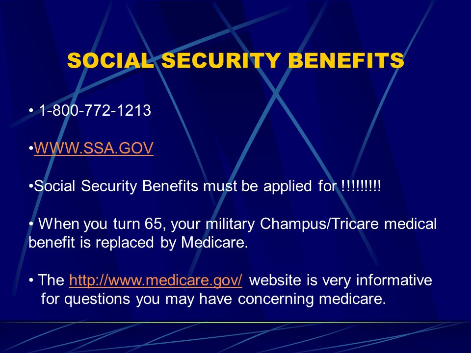 SOCIAL SECURITY BENEFITS 1-800-772-1213 WWW.SSA.GOV Social Security Benefits must be applied for !!!!!!!!.