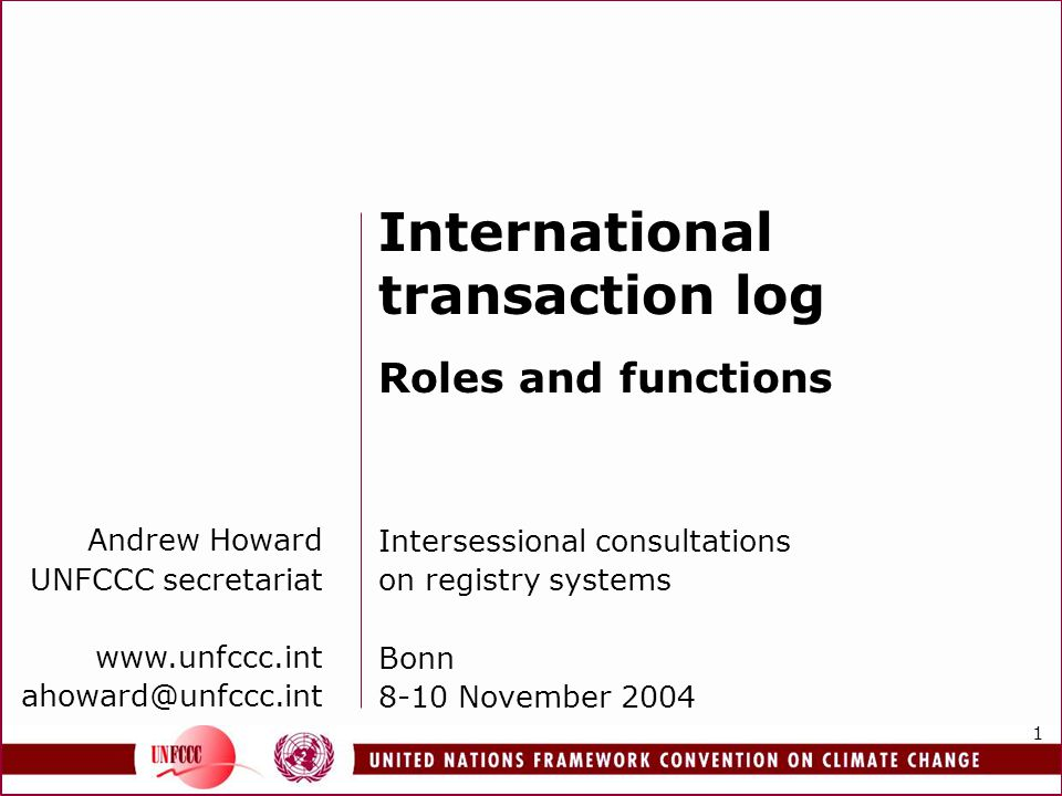 1 Andrew Howard UNFCCC secretariat www.unfccc.int ahoward@unfccc.int International transaction log Roles and functions Intersessional consultations on registry systems Bonn 8-10 November 2004