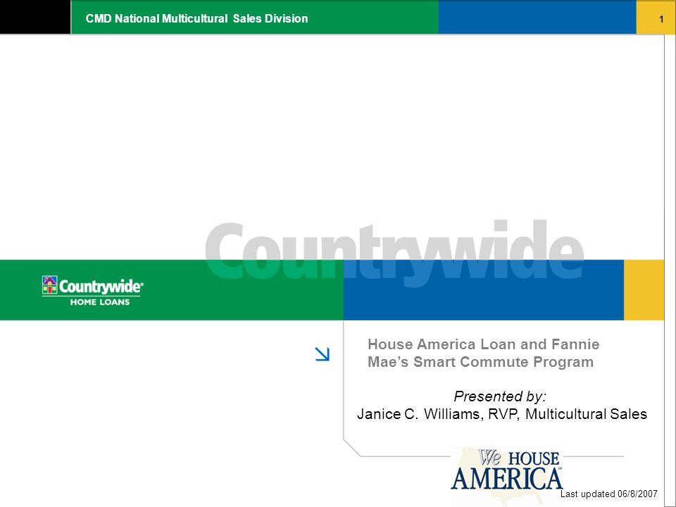 1 CMD National Multicultural Sales Division House America Loan and Fannie Mae's Smart Commute Program Last updated 06/8/2007 Presented by: Janice C. W