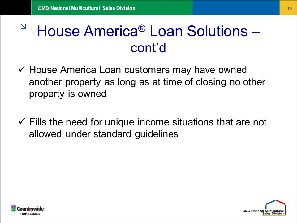 10 CMD National Multicultural Sales Division House America ® Loan Solutions – cont'd House America Loan customers may have owned another property as l