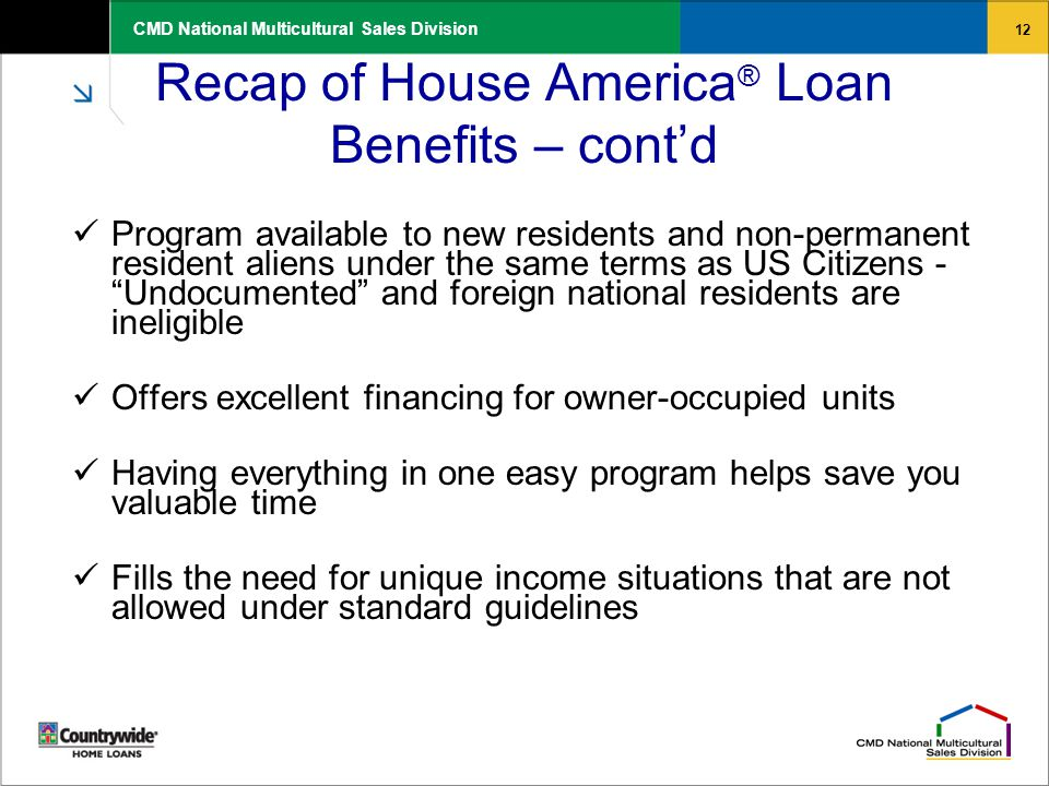 12 CMD National Multicultural Sales Division Recap of House America ® Loan Benefits – cont'd Program available to new residents and non-permanent resident aliens under the same terms as US Citizens - Undocumented and foreign national residents are ineligible Offers excellent financing for owner-occupied units Having everything in one easy program helps save you valuable time Fills the need for unique income situations that are not allowed under standard guidelines
