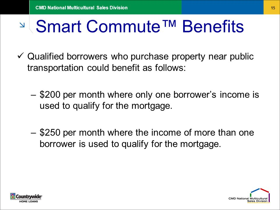15 CMD National Multicultural Sales Division Smart Commute™ Benefits Qualified borrowers who purchase property near public transportation could benefi