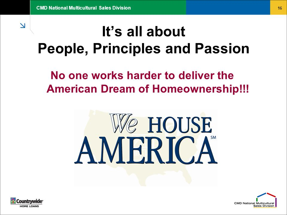 16 CMD National Multicultural Sales Division It's all about People, Principles and Passion No one works harder to deliver the American Dream of Homeow