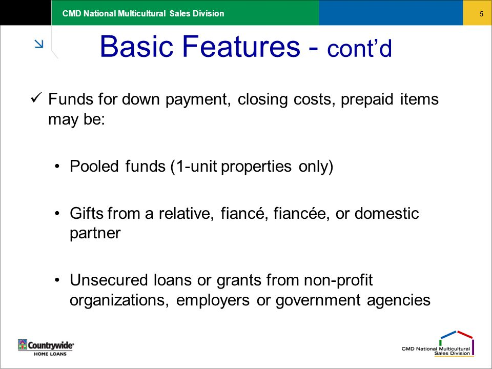 5 CMD National Multicultural Sales Division Basic Features - cont'd Funds for down payment, closing costs, prepaid items may be: Pooled funds (1-unit