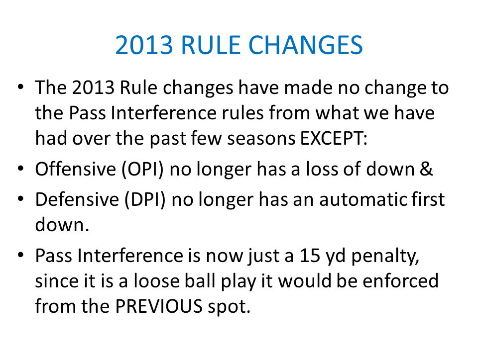 2013 RULE CHANGES The 2013 Rule changes have made no change to the Pass Interference rules from what we have had over the past few seasons EXCEPT: Off