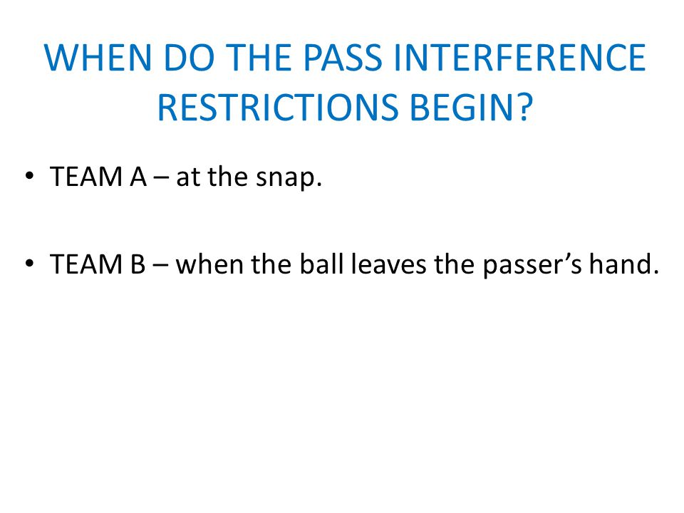 WHEN DO THE PASS INTERFERENCE RESTRICTIONS BEGIN. TEAM A – at the snap.