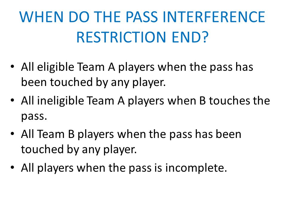WHEN DO THE PASS INTERFERENCE RESTRICTION END? All eligible Team A players when the pass has been touched by any player. All ineligible Team A players