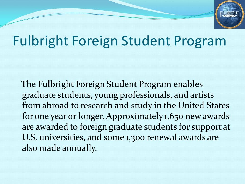 Fulbright Foreign Student Program The Fulbright Foreign Student Program enables graduate students, young professionals, and artists from abroad to research and study in the United States for one year or longer.