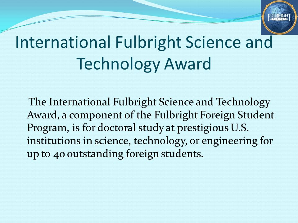 International Fulbright Science and Technology Award The International Fulbright Science and Technology Award, a component of the Fulbright Foreign Student Program, is for doctoral study at prestigious U.S.