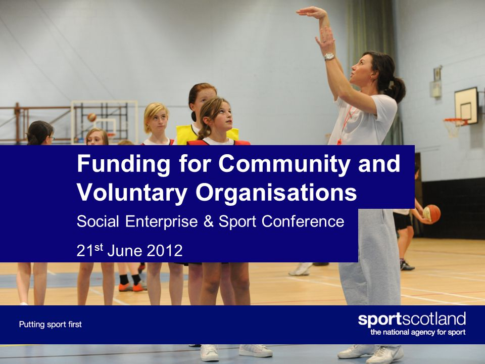 Funding for Community and Voluntary Organisations Social Enterprise & Sport Conference 21 st June 2012