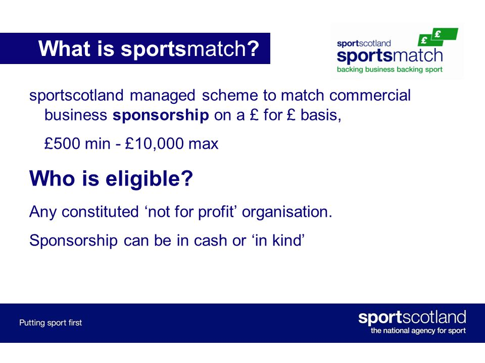 sportscotland managed scheme to match commercial business sponsorship on a £ for £ basis, £500 min - £10,000 max Who is eligible.