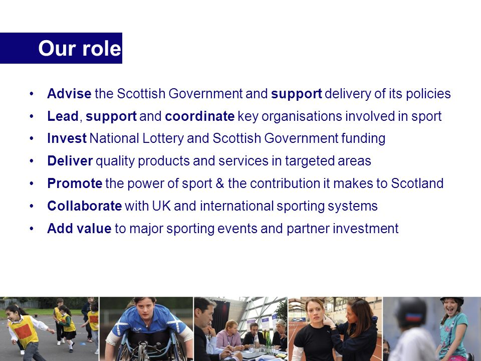 Our role Advise the Scottish Government and support delivery of its policies Lead, support and coordinate key organisations involved in sport Invest National Lottery and Scottish Government funding Deliver quality products and services in targeted areas Promote the power of sport & the contribution it makes to Scotland Collaborate with UK and international sporting systems Add value to major sporting events and partner investment