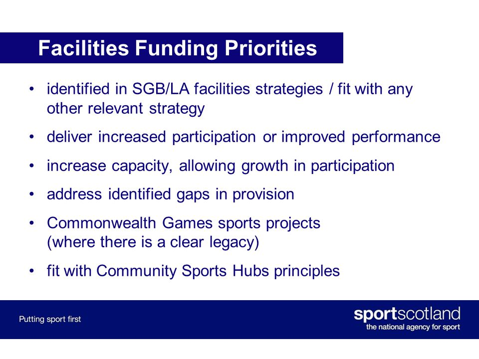 Facilities Funding Priorities identified in SGB/LA facilities strategies / fit with any other relevant strategy deliver increased participation or improved performance increase capacity, allowing growth in participation address identified gaps in provision Commonwealth Games sports projects (where there is a clear legacy) fit with Community Sports Hubs principles
