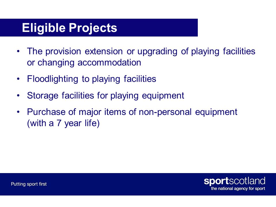 Eligible Projects The provision extension or upgrading of playing facilities or changing accommodation Floodlighting to playing facilities Storage facilities for playing equipment Purchase of major items of non-personal equipment (with a 7 year life)