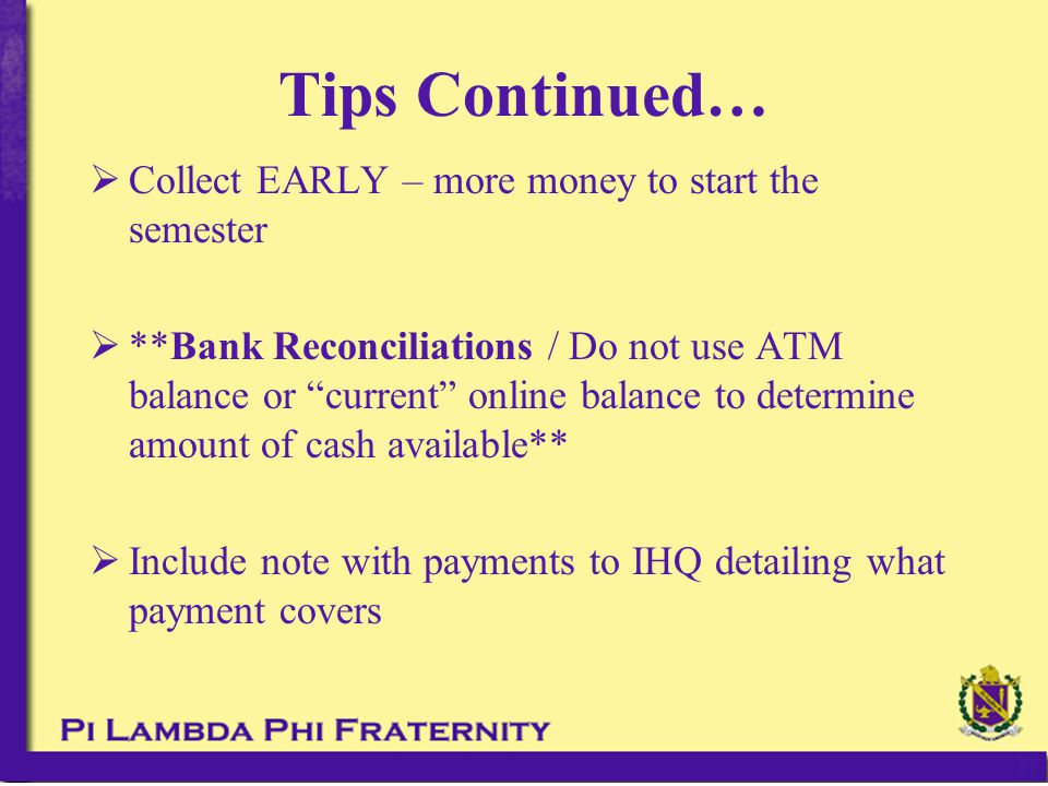 "Tips Continued…  Collect EARLY – more money to start the semester  **Bank Reconciliations / Do not use ATM balance or ""current"" online balance to de"