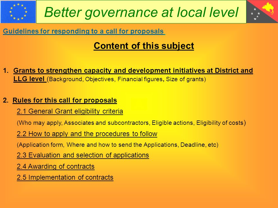 Better governance at local level Guidelines for responding to a call for proposals 1.Grants to strengthen capacity and development initiatives at District and LLG level ( Background, Objectives, Financial figures, Size of grants) 2.