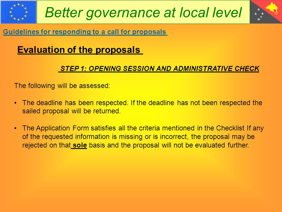 Better governance at local level Guidelines for responding to a call for proposals STEP 1: OPENING SESSION AND ADMINISTRATIVE CHECK The following will be assessed: The deadline has been respected.