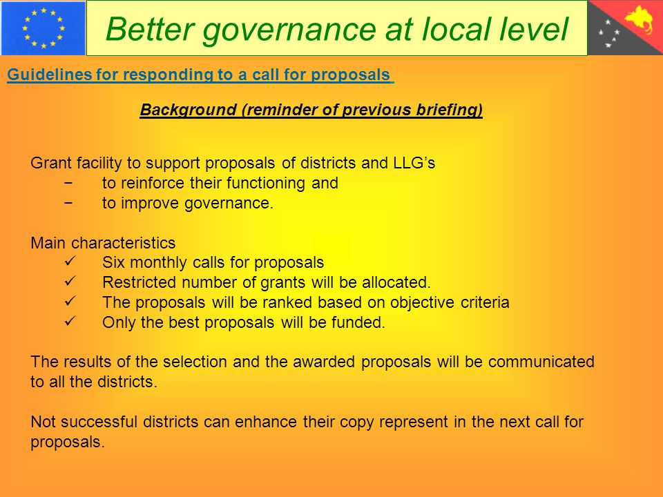 Better governance at local level Guidelines for responding to a call for proposals Objectives of the funding 1.Assuring sufficient know-how for the execution of the required tasks, and for increasing accountability 2.Rehabilitate and/or construct physical infrastructures and basis services to make the work and living conditions sufficient attractive 3.Improving of basic infrastructure, equipment and means for the administrative functioning 4.Assure communication with lower and higher level governments, administration and the Civil Society for appropriate decision making and budget implementation 5.Assure proper functioning of the Ward Development Committee, the Lower Level Government, the Joint District Planning and Budget Priorities Committee, the Joint Provincial District Planning and Budget Priorities Committee.