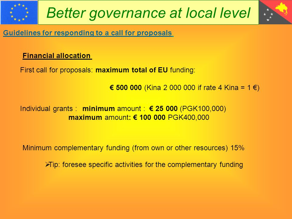 Better governance at local level Guidelines for responding to a call for proposals Financial allocation First call for proposals: maximum total of EU funding: € 500 000 (Kina 2 000 000 if rate 4 Kina = 1 €) Individual grants : minimum amount : € 25 000 (PGK100,000) maximum amount: € 100 000 PGK400,000 Minimum complementary funding (from own or other resources) 15%  Tip: foresee specific activities for the complementary funding