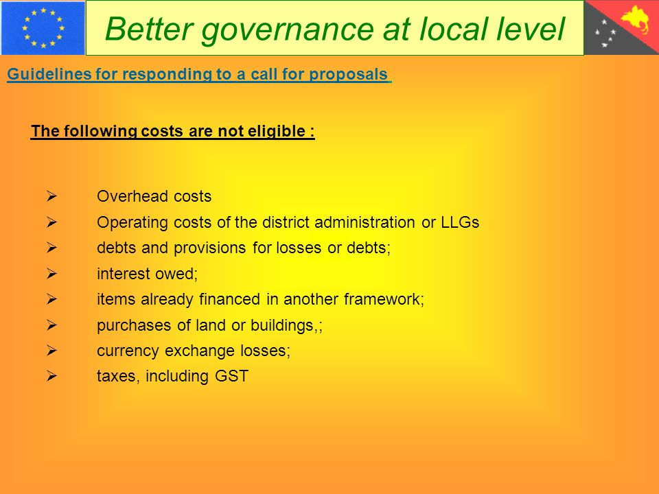 Better governance at local level Guidelines for responding to a call for proposals  Overhead costs  Operating costs of the district administration or LLGs  debts and provisions for losses or debts;  interest owed;  items already financed in another framework;  purchases of land or buildings,;  currency exchange losses;  taxes, including GST The following costs are not eligible :