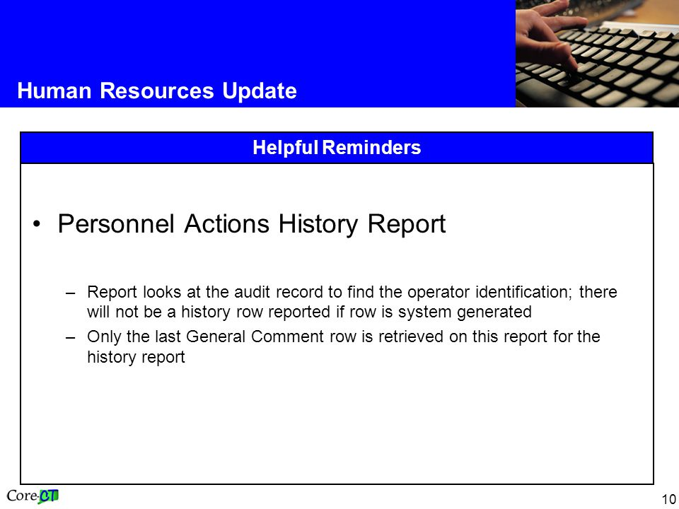 10 Human Resources Update Helpful Reminders Personnel Actions History Report –Report looks at the audit record to find the operator identification; there will not be a history row reported if row is system generated –Only the last General Comment row is retrieved on this report for the history report