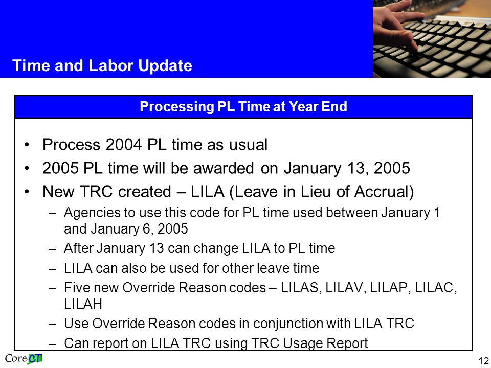12 Time and Labor Update Processing PL Time at Year End Process 2004 PL time as usual 2005 PL time will be awarded on January 13, 2005 New TRC created – LILA (Leave in Lieu of Accrual) –Agencies to use this code for PL time used between January 1 and January 6, 2005 –After January 13 can change LILA to PL time –LILA can also be used for other leave time –Five new Override Reason codes – LILAS, LILAV, LILAP, LILAC, LILAH –Use Override Reason codes in conjunction with LILA TRC –Can report on LILA TRC using TRC Usage Report