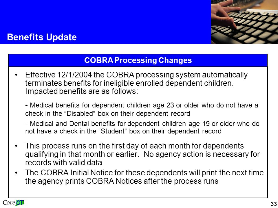 33 Benefits Update COBRA Processing Changes Effective 12/1/2004 the COBRA processing system automatically terminates benefits for ineligible enrolled dependent children.