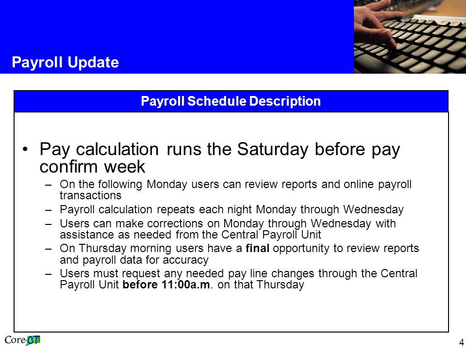 4 Payroll Update Payroll Schedule Description Pay calculation runs the Saturday before pay confirm week –On the following Monday users can review reports and online payroll transactions –Payroll calculation repeats each night Monday through Wednesday –Users can make corrections on Monday through Wednesday with assistance as needed from the Central Payroll Unit –On Thursday morning users have a final opportunity to review reports and payroll data for accuracy –Users must request any needed pay line changes through the Central Payroll Unit before 11:00a.m.