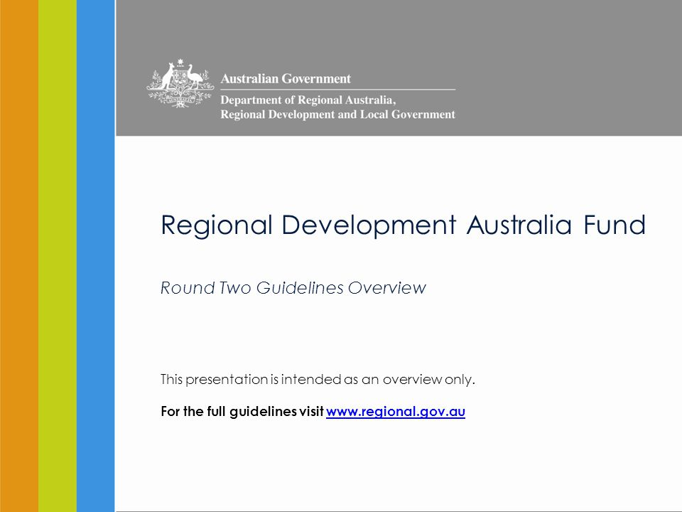 Contents RDAF Overview (See Program Overview, RDAF Round Two Guidelines) Amendments to Guidelines (See What's New for Applicants, RDAF Round Two Guidelines) Eligibility (See Section 3, RDAF Round Two Guidelines) Organisations Projects Criteria (See Section 6, RDAF Round Two Guidelines) Eligibility Selection Process (See Section 5, RDAF Round Two Guidelines) EOI Full application Key Roles (See Section 2, RDAF Round Two Guidelines) Advisory Panel RDA committee Assistance