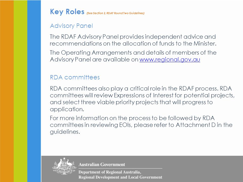 Key Roles (See Section 2, RDAF Round Two Guidelines) Advisory Panel The RDAF Advisory Panel provides independent advice and recommendations on the allocation of funds to the Minister.