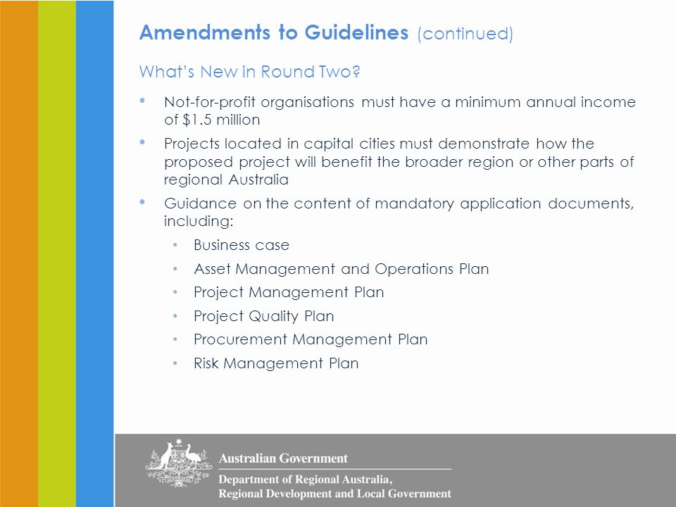Eligibility (See Section 3, RDAF Round Two Guidelines) Eligible Organisations Local government bodies, including those in the Indian Ocean Territories Incorporated not-for-profit organisations with a minimum annual income of $1.5 million, including those in the Indian Ocean Territories Ineligible Organisations For profit companies Not-for-profit organisations with an annual income of less than $1.5 million Commercial arms of local or state government bodies Universities and technical colleges RDA committees These organisations may apply as part of a consortium led by an eligible organisation (with the exception of RDA committees).