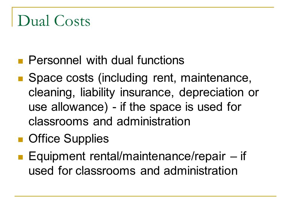 Dual Costs Personnel with dual functions Space costs (including rent, maintenance, cleaning, liability insurance, depreciation or use allowance) - if the space is used for classrooms and administration Office Supplies Equipment rental/maintenance/repair – if used for classrooms and administration