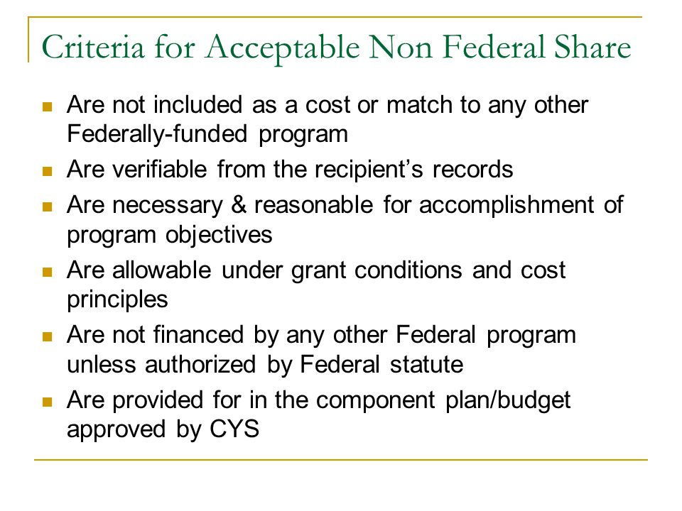 Criteria for Acceptable Non Federal Share Are not included as a cost or match to any other Federally-funded program Are verifiable from the recipient's records Are necessary & reasonable for accomplishment of program objectives Are allowable under grant conditions and cost principles Are not financed by any other Federal program unless authorized by Federal statute Are provided for in the component plan/budget approved by CYS