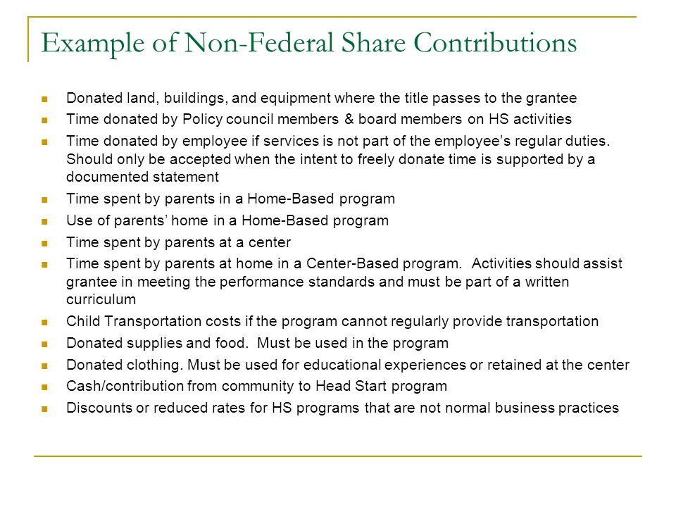 Example of Non-Federal Share Contributions Donated land, buildings, and equipment where the title passes to the grantee Time donated by Policy council members & board members on HS activities Time donated by employee if services is not part of the employee's regular duties.
