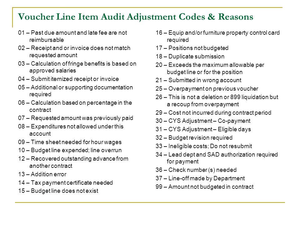 Voucher Line Item Audit Adjustment Codes & Reasons 01 – Past due amount and late fee are not reimbursable 02 – Receipt and or invoice does not match requested amount 03 – Calculation of fringe benefits is based on approved salaries 04 – Submit itemized receipt or invoice 05 – Additional or supporting documentation required 06 – Calculation based on percentage in the contract 07 – Requested amount was previously paid 08 – Expenditures not allowed under this account 09 – Time sheet needed for hour wages 10 – Budget line expended; line overrun 12 – Recovered outstanding advance from another contract 13 – Addition error 14 – Tax payment certificate needed 15 – Budget line does not exist 16 – Equip and/or furniture property control card required 17 – Positions not budgeted 18 – Duplicate submission 20 – Exceeds the maximum allowable per budget line or for the position 21 – Submitted in wrong account 25 – Overpayment on previous voucher 26 – This is not a deletion or 899 liquidation but a recoup from overpayment 29 – Cost not incurred during contract period 30 – CYS Adjustment – Co-payment 31 – CYS Adjustment – Eligible days 32 – Budget revision required 33 – Ineligible costs; Do not resubmit 34 – Lead dept and SAD authorization required for payment 36 – Check number (s) needed 37 – Line-off made by Department 99 – Amount not budgeted in contract